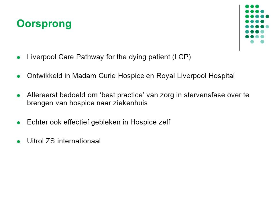 Zorgpad stervensfase in Nederland Door samenwerking tussen het Erasmus MC en het integraal Kankercentrum Rotterdam Vertaling in het Nederlands 2000/2001 Pilot in verpleeghuis, hospice en ziekenhuis (IKR) Maart 2009 kick-off: landelijke uitrol via de IKC's Evaluatie internationaal: in 2012 Zorgpad Stervensfase Versie 2.0