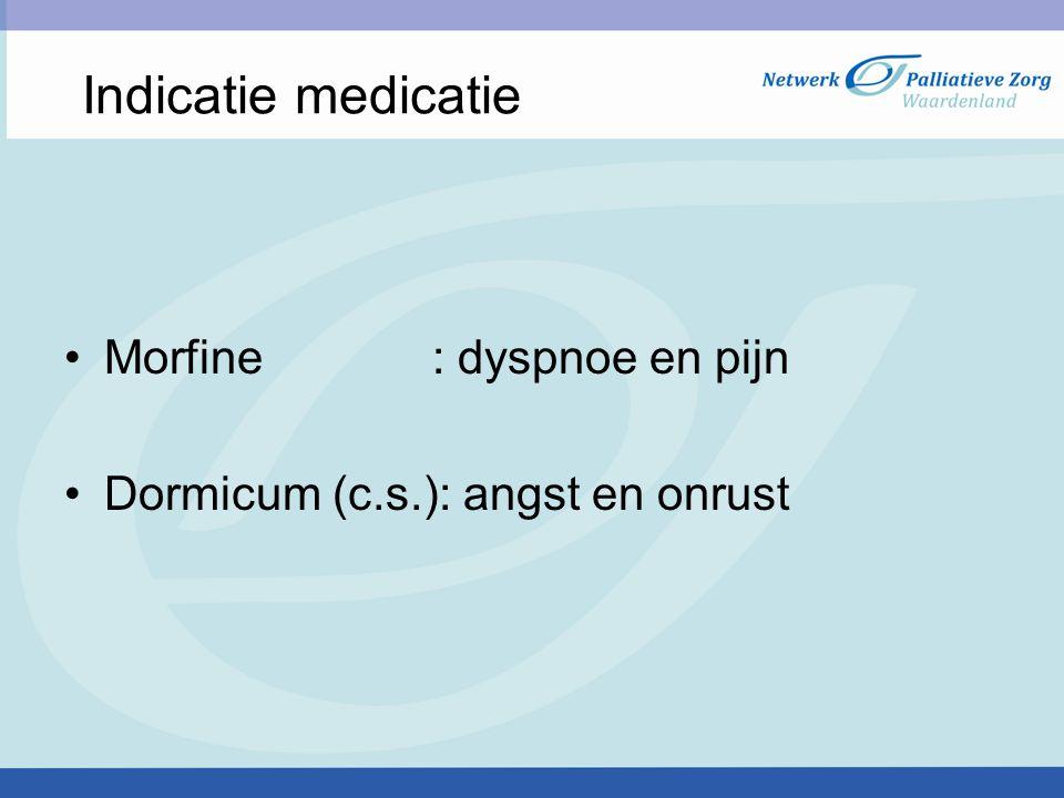 Indicatie medicatie Morfine : dyspnoe en pijn Dormicum (c.s.): angst en onrust