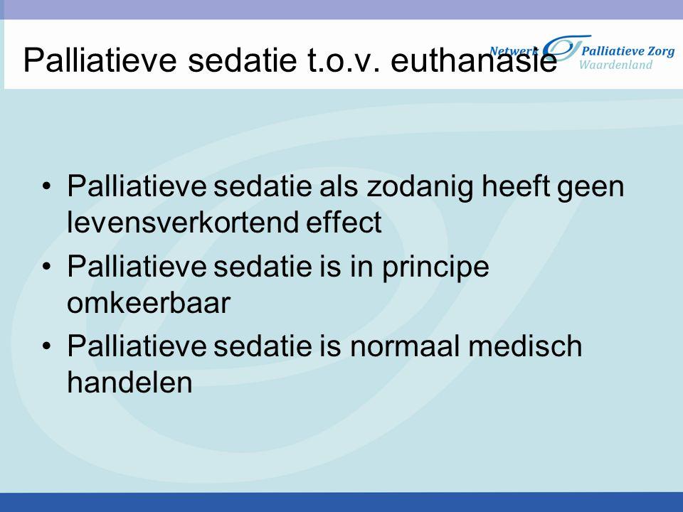 Palliatieve sedatie t.o.v. euthanasie Palliatieve sedatie als zodanig heeft geen levensverkortend effect Palliatieve sedatie is in principe omkeerbaar