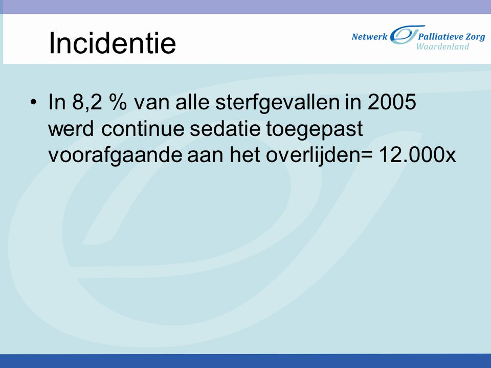 Incidentie In 8,2 % van alle sterfgevallen in 2005 werd continue sedatie toegepast voorafgaande aan het overlijden= 12.000x