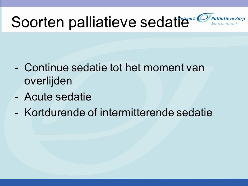Soorten palliatieve sedatie -Continue sedatie tot het moment van overlijden -Acute sedatie -Kortdurende of intermitterende sedatie