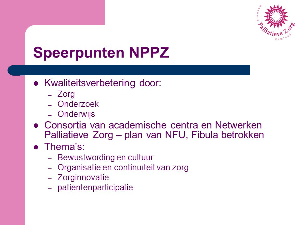 Speerpunten NPPZ Kwaliteitsverbetering door: – Zorg – Onderzoek – Onderwijs Consortia van academische centra en Netwerken Palliatieve Zorg – plan van