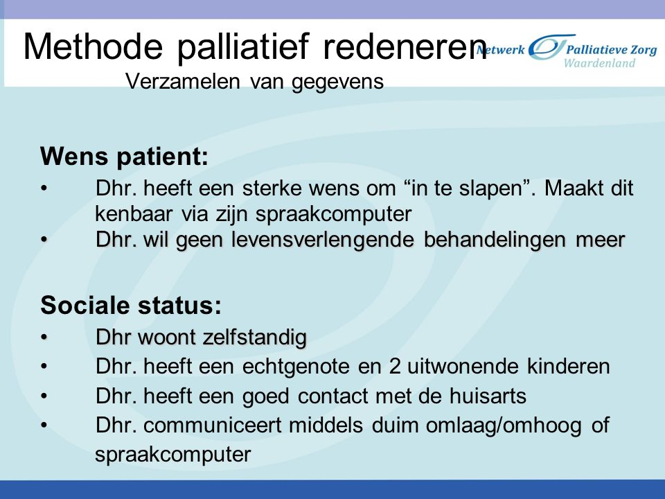 """Methode palliatief redeneren Verzamelen van gegevens Wens patient: Dhr. heeft een sterke wens om """"in te slapen"""". Maakt dit kenbaar via zijn spraakcomp"""