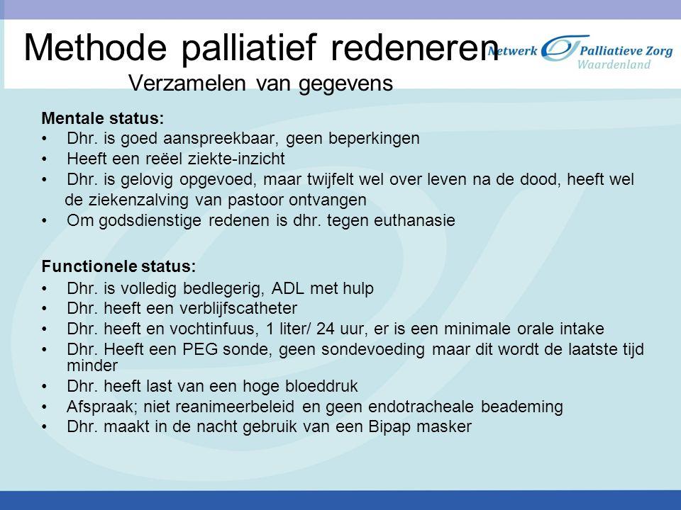Methode palliatief redeneren Verzamelen van gegevens Mentale status: Dhr. is goed aanspreekbaar, geen beperkingen Heeft een reëel ziekte-inzicht Dhr.