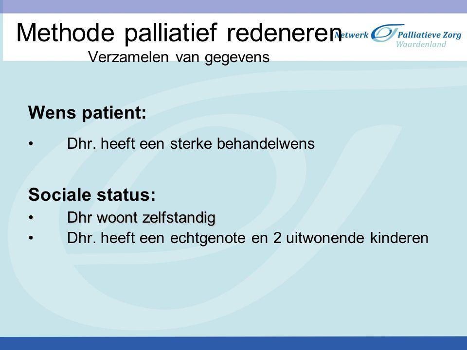 Methode palliatief redeneren Verzamelen van gegevens Wens patient: Dhr. heeft een sterke behandelwens Sociale status: Dhr woont zelfstandig Dhr woont