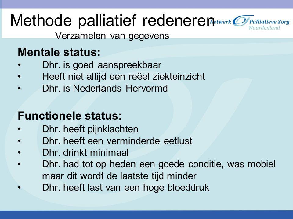 Methode palliatief redeneren Verzamelen van gegevens Mentale status: Dhr. is goed aanspreekbaar Heeft niet altijd een reëel ziekteinzicht Dhr. is Nede
