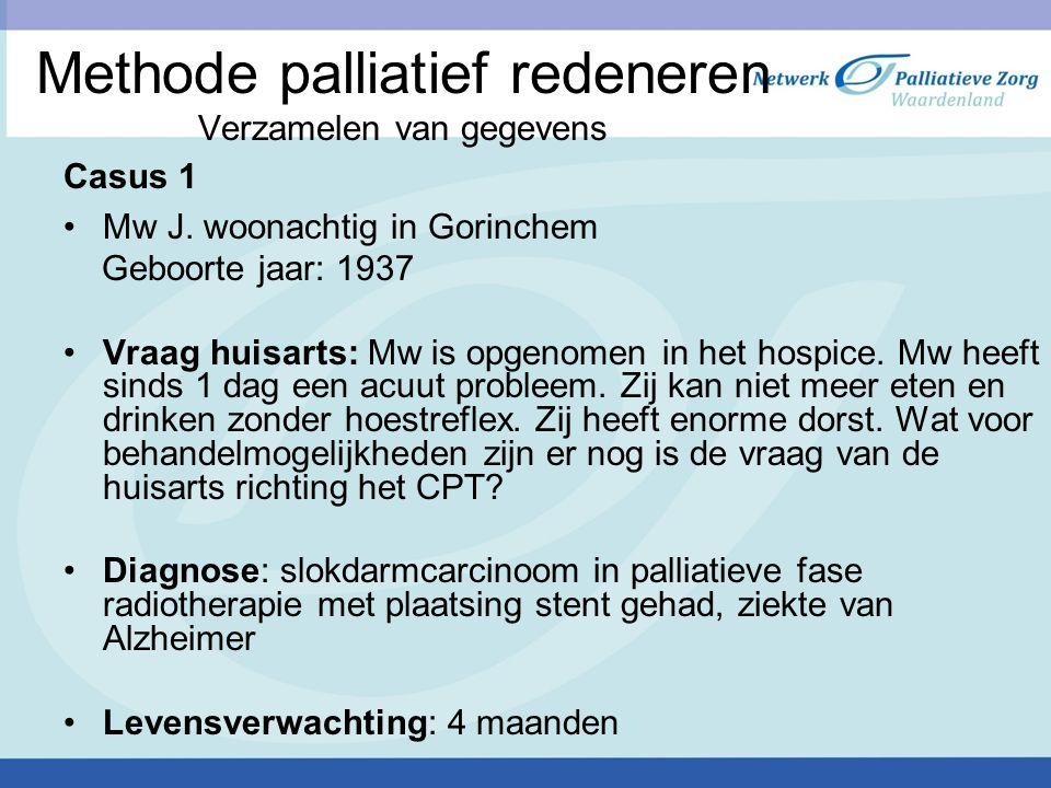 Methode palliatief redeneren Verzamelen van gegevens Casus 1 Mw J. woonachtig in Gorinchem Geboorte jaar: 1937 Vraag huisarts: Mw is opgenomen in het