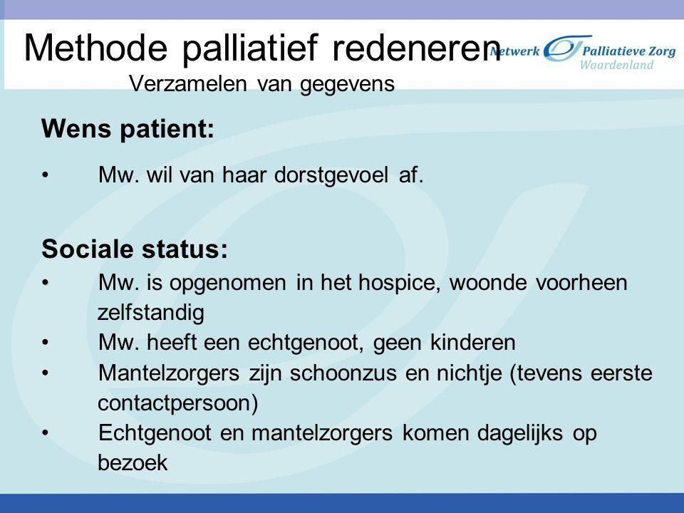 Methode palliatief redeneren Verzamelen van gegevens Wens patient: Mw. wil van haar dorstgevoel af. Sociale status: Mw. is opgenomen in het hospice, w