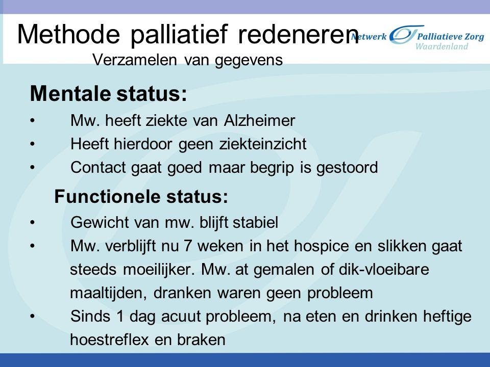 Methode palliatief redeneren Verzamelen van gegevens Mentale status: Mw. heeft ziekte van Alzheimer Heeft hierdoor geen ziekteinzicht Contact gaat goe