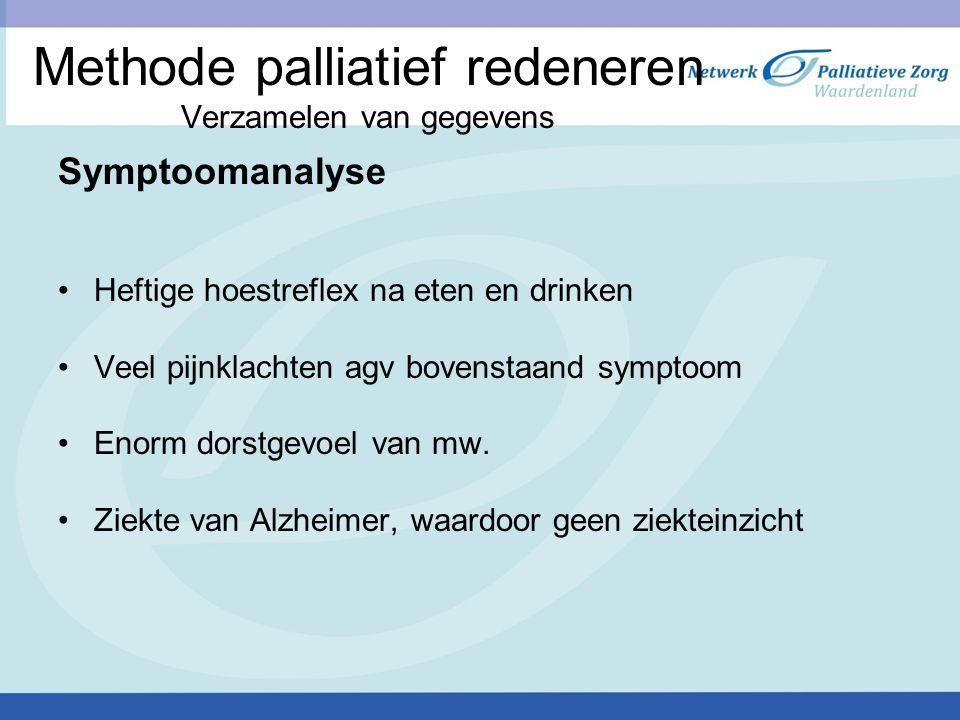 Methode palliatief redeneren Verzamelen van gegevens Symptoomanalyse Heftige hoestreflex na eten en drinken Veel pijnklachten agv bovenstaand symptoom Enorm dorstgevoel van mw.