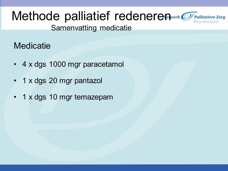 Methode palliatief redeneren Samenvatting medicatie Medicatie 4 x dgs 1000 mgr paracetamol 1 x dgs 20 mgr pantazol 1 x dgs 10 mgr temazepam
