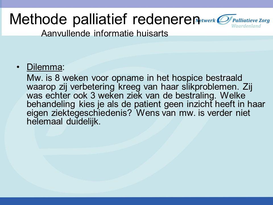 Methode palliatief redeneren Aanvullende informatie huisarts Dilemma: Mw. is 8 weken voor opname in het hospice bestraald waarop zij verbetering kreeg