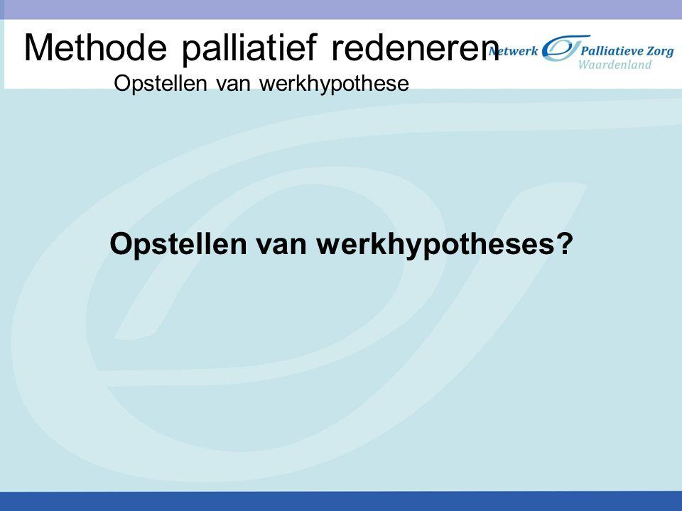Methode palliatief redeneren Opstellen van werkhypothese Opstellen van werkhypotheses?