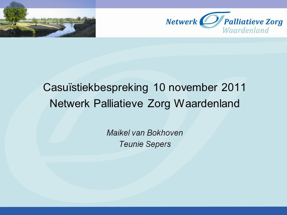 Casuïstiekbespreking 10 november 2011 Netwerk Palliatieve Zorg Waardenland Maikel van Bokhoven Teunie Sepers