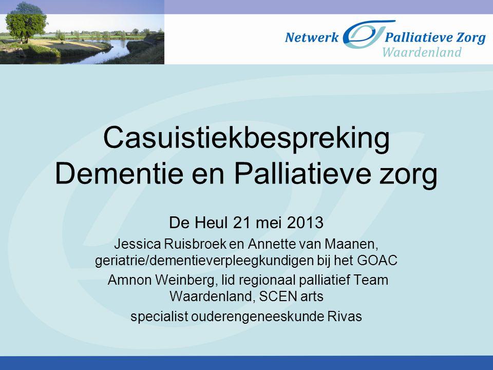 Casuistiekbespreking Dementie en Palliatieve zorg De Heul 21 mei 2013 Jessica Ruisbroek en Annette van Maanen, geriatrie/dementieverpleegkundigen bij