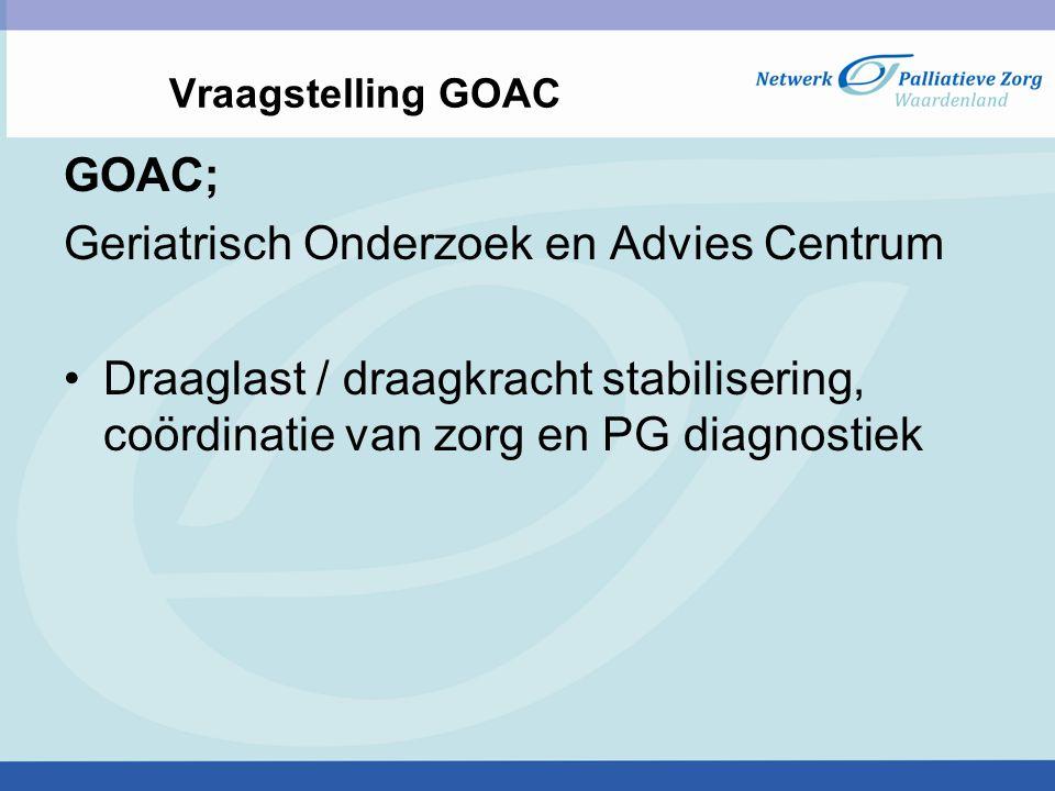 Vraagstelling GOAC GOAC; Geriatrisch Onderzoek en Advies Centrum Draaglast / draagkracht stabilisering, coördinatie van zorg en PG diagnostiek