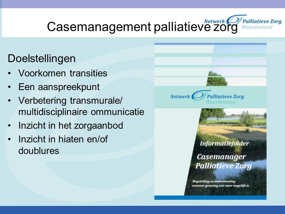 Casemanagement palliatieve zorg Doelstellingen Voorkomen transities Een aanspreekpunt Verbetering transmurale/ multidisciplinaire ommunicatie Inzicht