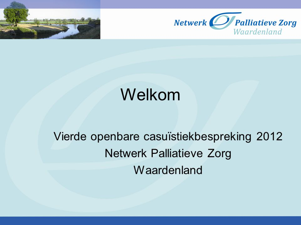 Welkom Vierde openbare casuïstiekbespreking 2012 Netwerk Palliatieve Zorg Waardenland
