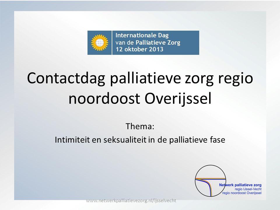 Contactdag palliatieve zorg regio noordoost Overijssel Thema: Intimiteit en seksualiteit in de palliatieve fase www.netwerkpalliatievezorg.nl/ijsselve
