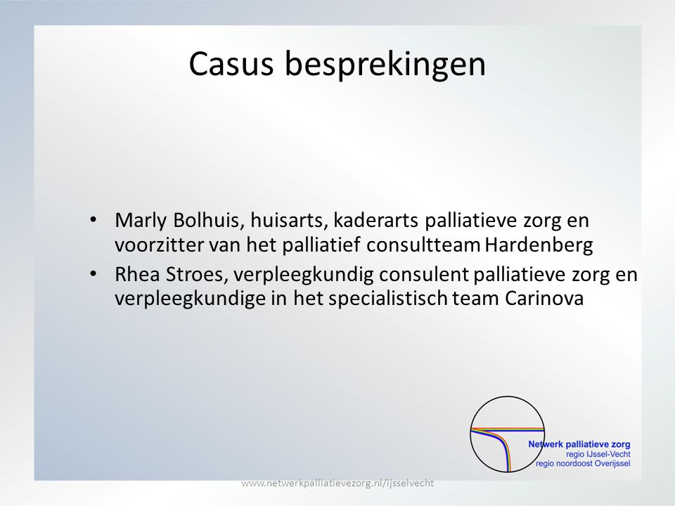 Casus besprekingen Marly Bolhuis, huisarts, kaderarts palliatieve zorg en voorzitter van het palliatief consultteam Hardenberg Rhea Stroes, verpleegku