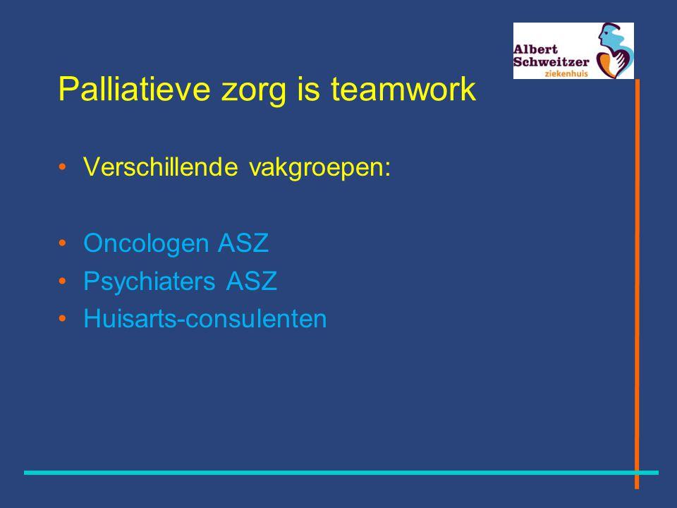 Palliatieve zorg is teamwork Verschillende vakgroepen: Oncologen ASZ Psychiaters ASZ Huisarts-consulenten
