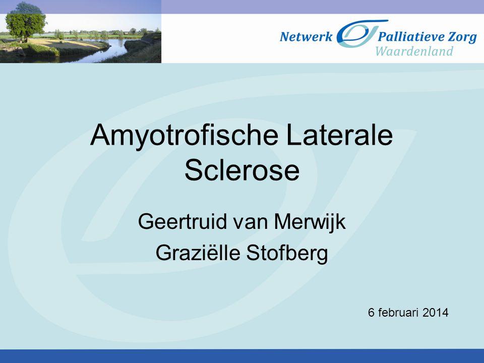 Amyotrofische Laterale Sclerose Geertruid van Merwijk Graziëlle Stofberg 6 februari 2014