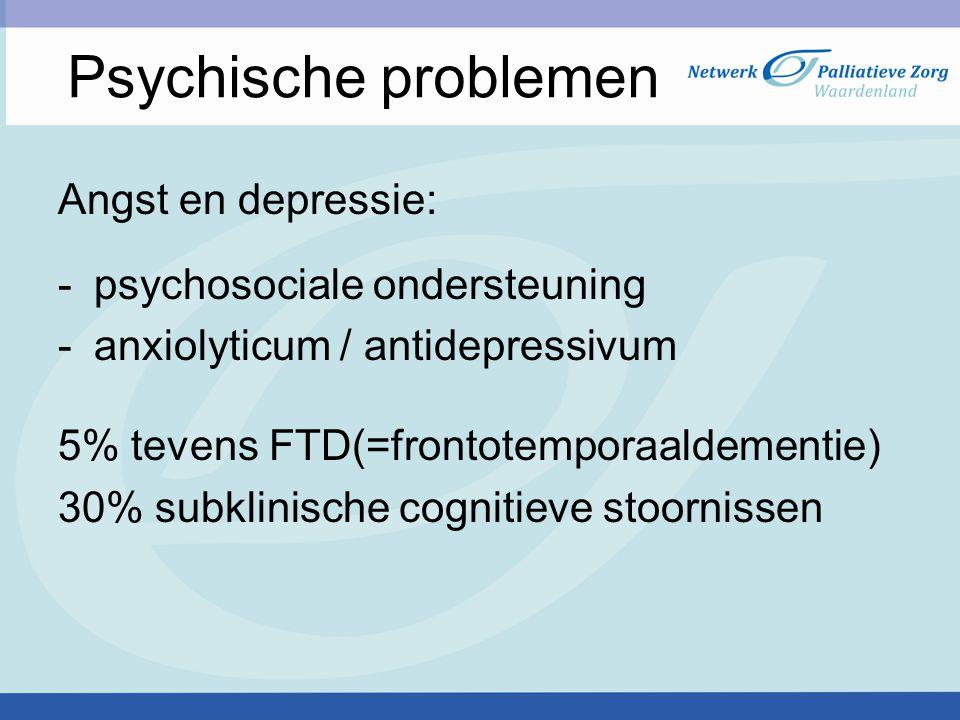 Psychische problemen Angst en depressie: -psychosociale ondersteuning -anxiolyticum / antidepressivum 5% tevens FTD(=frontotemporaaldementie) 30% subklinische cognitieve stoornissen