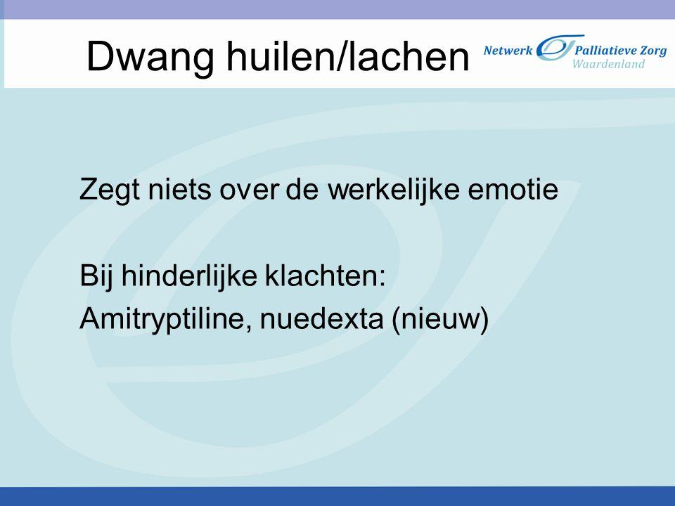 Dwang huilen/lachen Zegt niets over de werkelijke emotie Bij hinderlijke klachten: Amitryptiline, nuedexta (nieuw)