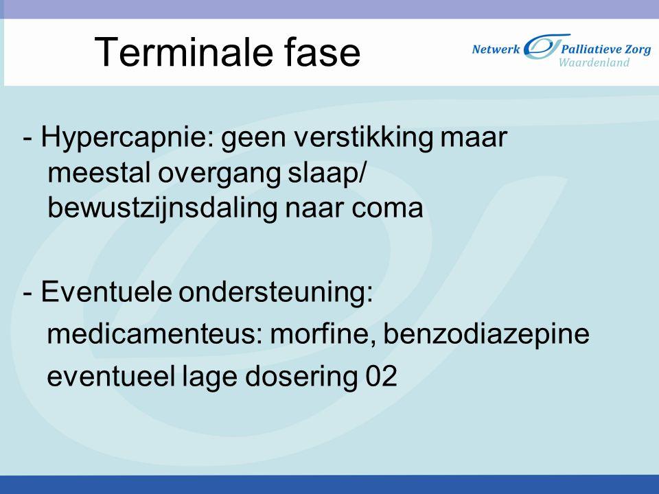 Terminale fase - Hypercapnie: geen verstikking maar meestal overgang slaap/ bewustzijnsdaling naar coma - Eventuele ondersteuning: medicamenteus: morfine, benzodiazepine eventueel lage dosering 02