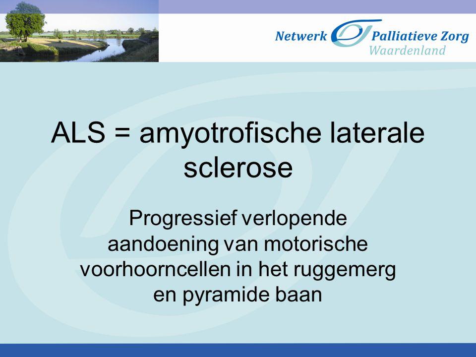 ALS = amyotrofische laterale sclerose Progressief verlopende aandoening van motorische voorhoorncellen in het ruggemerg en pyramide baan