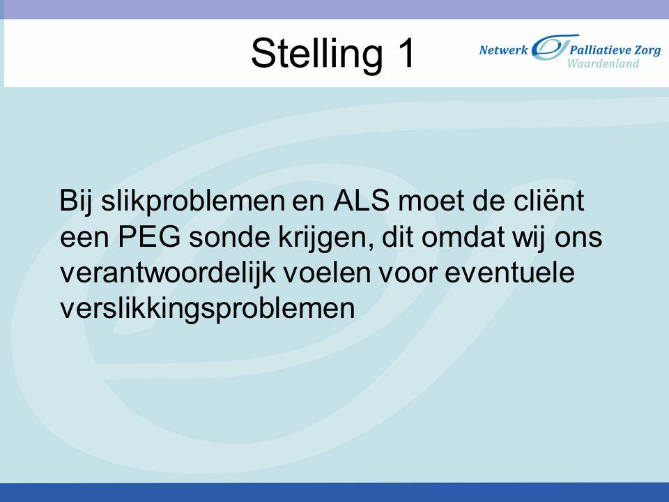 Stelling 1 Bij slikproblemen en ALS moet de cliënt een PEG sonde krijgen, dit omdat wij ons verantwoordelijk voelen voor eventuele verslikkingsproblemen