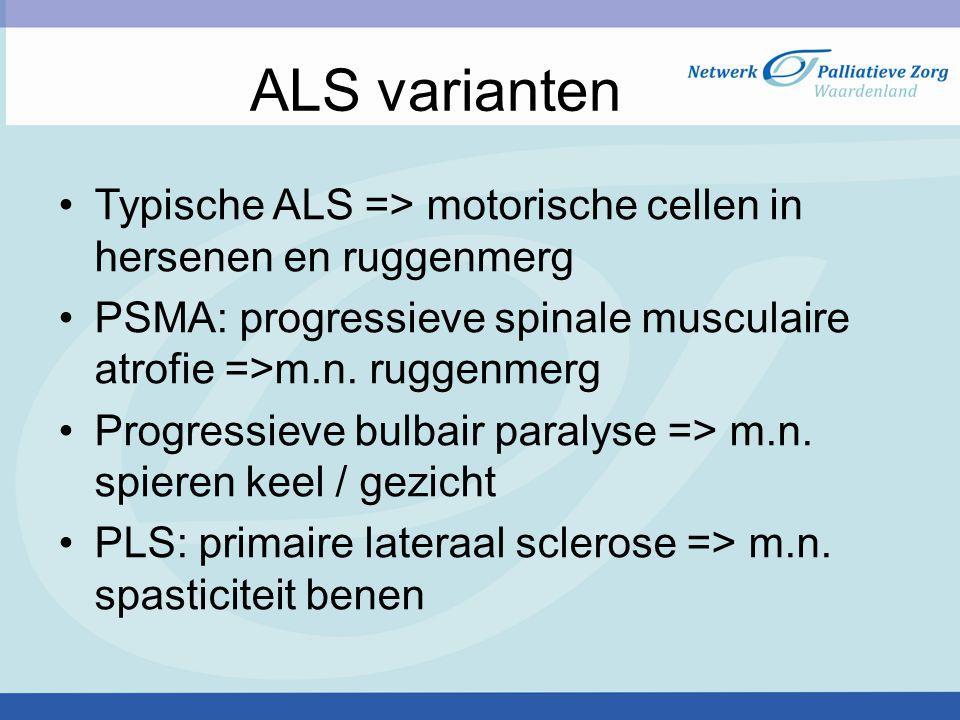 ALS varianten Typische ALS => motorische cellen in hersenen en ruggenmerg PSMA: progressieve spinale musculaire atrofie =>m.n.