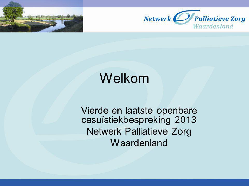 Welkom Vierde en laatste openbare casuïstiekbespreking 2013 Netwerk Palliatieve Zorg Waardenland