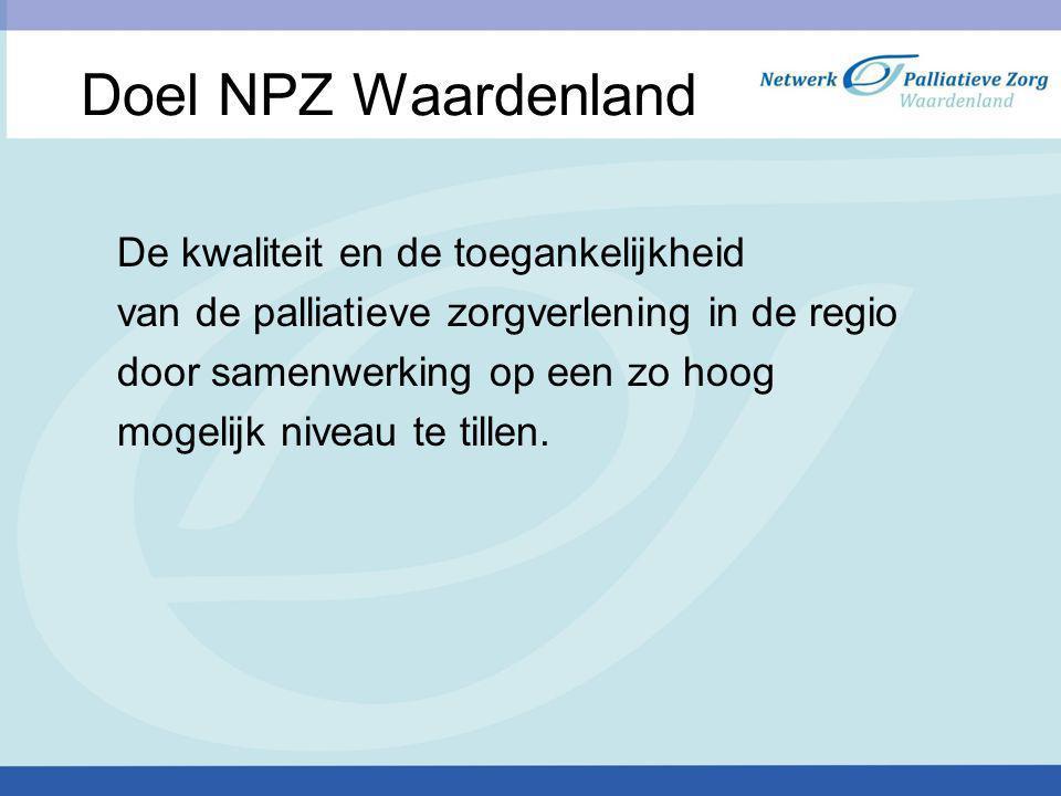 Doel NPZ Waardenland De kwaliteit en de toegankelijkheid van de palliatieve zorgverlening in de regio door samenwerking op een zo hoog mogelijk niveau te tillen.