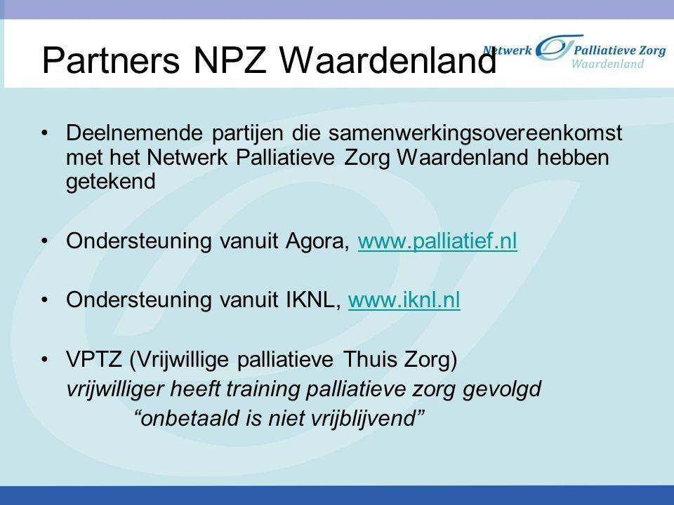 Partners NPZ Waardenland Deelnemende partijen die samenwerkingsovereenkomst met het Netwerk Palliatieve Zorg Waardenland hebben getekend Ondersteuning vanuit Agora, www.palliatief.nlwww.palliatief.nl Ondersteuning vanuit IKNL, www.iknl.nlwww.iknl.nl VPTZ (Vrijwillige palliatieve Thuis Zorg) vrijwilliger heeft training palliatieve zorg gevolgd onbetaald is niet vrijblijvend