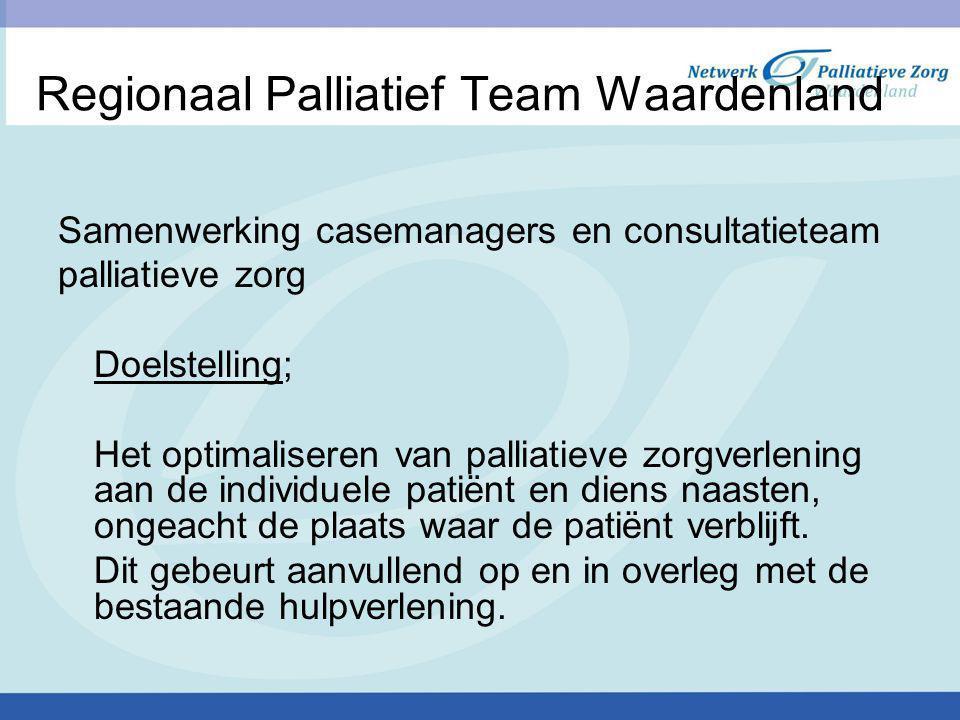 Regionaal Palliatief Team Waardenland Samenwerking casemanagers en consultatieteam palliatieve zorg Doelstelling; Het optimaliseren van palliatieve zorgverlening aan de individuele patiënt en diens naasten, ongeacht de plaats waar de patiënt verblijft.