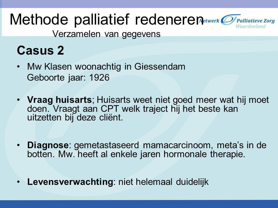 Methode palliatief redeneren Verzamelen van gegevens Casus 2 Mw Klasen woonachtig in Giessendam Geboorte jaar: 1926 Vraag huisarts; Huisarts weet niet