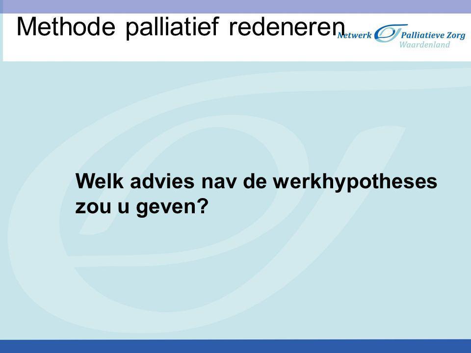 Methode palliatief redeneren Welk advies nav de werkhypotheses zou u geven?