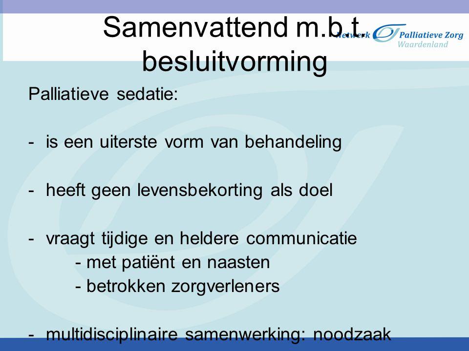 Samenvattend m.b.t. besluitvorming Palliatieve sedatie: ‐ is een uiterste vorm van behandeling ‐ heeft geen levensbekorting als doel ‐ vraagt tijdige