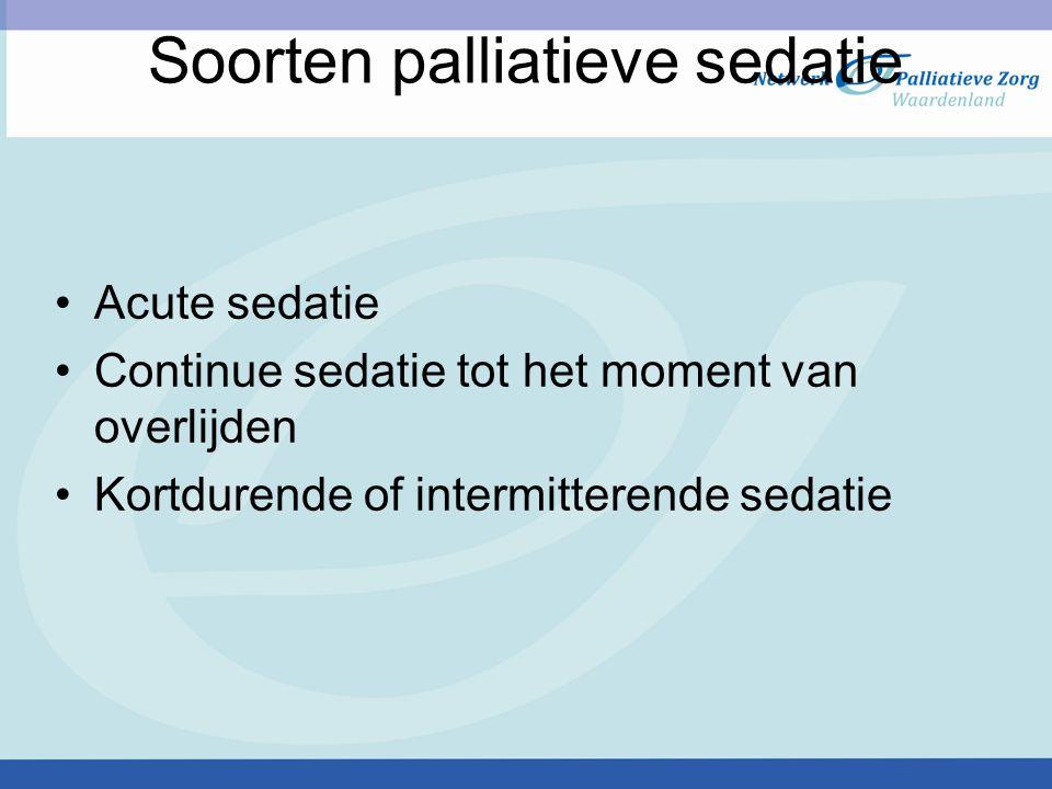 Soorten palliatieve sedatie Acute sedatie Continue sedatie tot het moment van overlijden Kortdurende of intermitterende sedatie