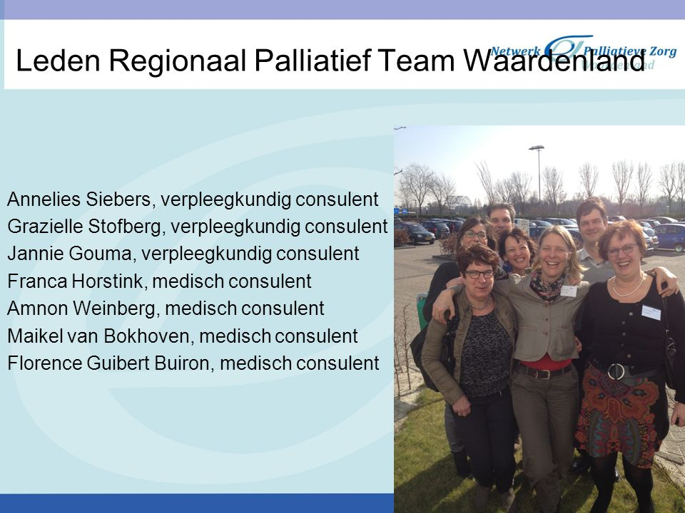 Leden Regionaal Palliatief Team Waardenland Annelies Siebers, verpleegkundig consulent Grazielle Stofberg, verpleegkundig consulent Jannie Gouma, verp