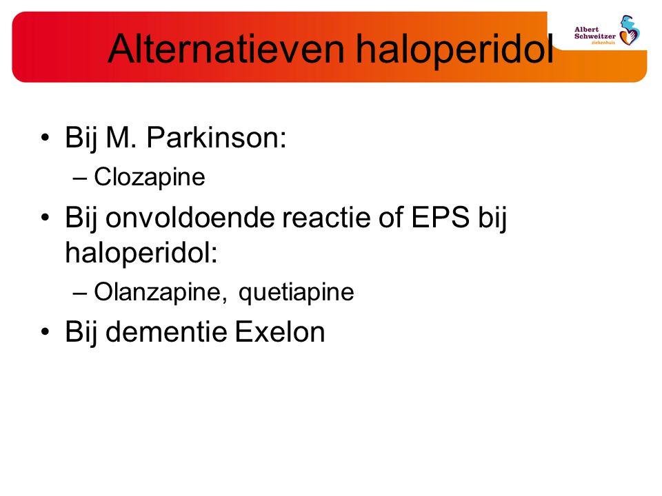 Alternatieven haloperidol Bij M. Parkinson: –Clozapine Bij onvoldoende reactie of EPS bij haloperidol: –Olanzapine, quetiapine Bij dementie Exelon