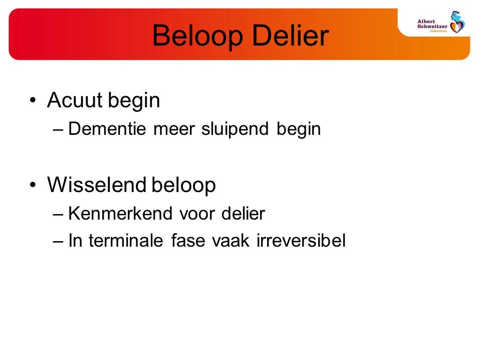 Beloop Delier Acuut begin –Dementie meer sluipend begin Wisselend beloop –Kenmerkend voor delier –In terminale fase vaak irreversibel