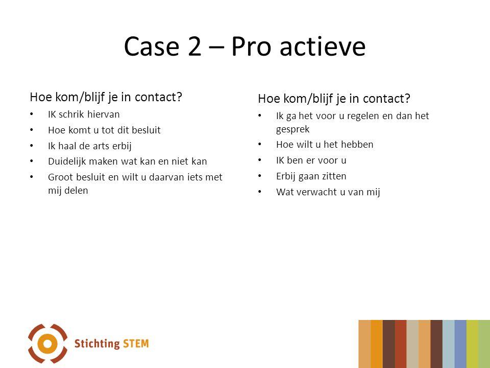 Case 2 – Pro actieve Hoe kom/blijf je in contact? IK schrik hiervan Hoe komt u tot dit besluit Ik haal de arts erbij Duidelijk maken wat kan en niet k