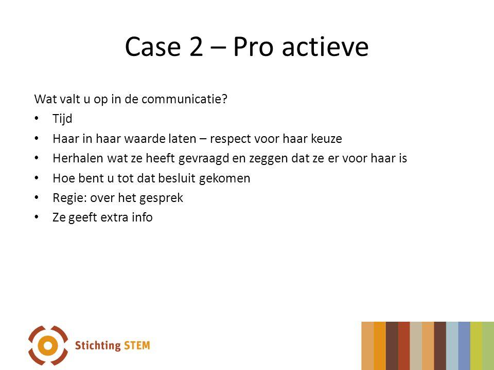 Case 2 – Pro actieve Wat valt u op in de communicatie? Tijd Haar in haar waarde laten – respect voor haar keuze Herhalen wat ze heeft gevraagd en zegg