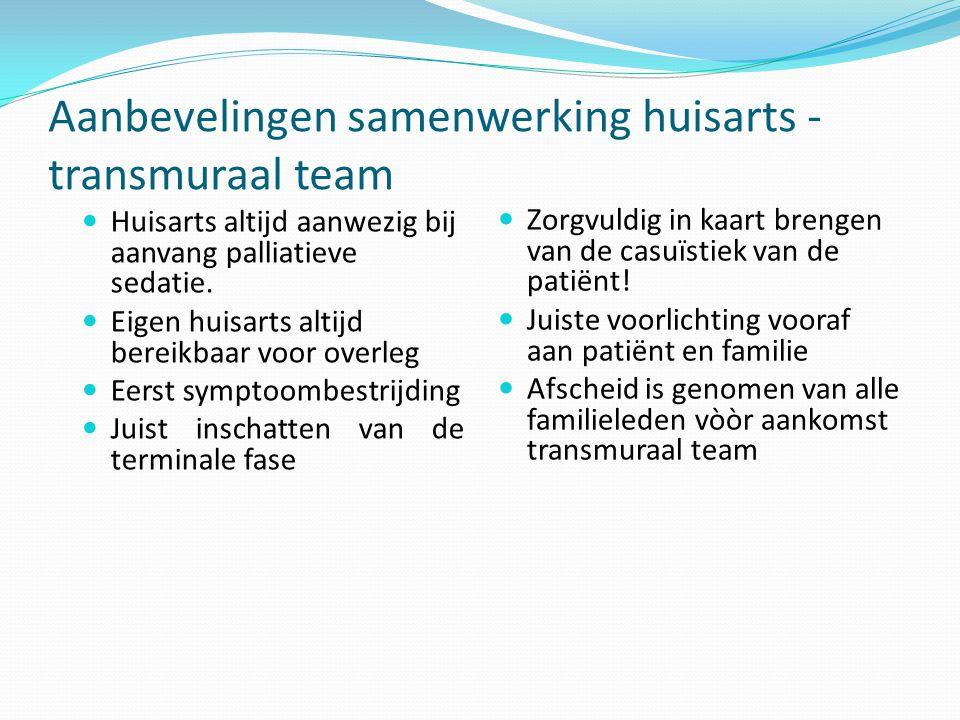 Aanbevelingen samenwerking huisarts - transmuraal team Huisarts altijd aanwezig bij aanvang palliatieve sedatie. Eigen huisarts altijd bereikbaar voor