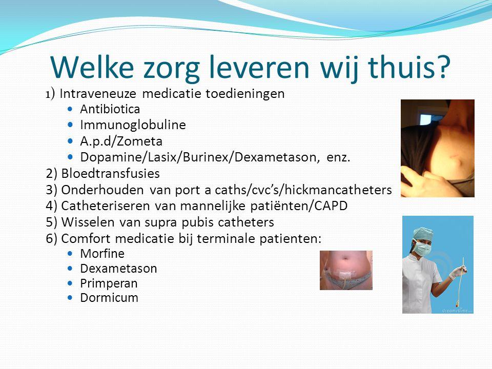 Welke zorg leveren wij thuis? 1) Intraveneuze medicatie toedieningen Antibiotica Immunoglobuline A.p.d/Zometa Dopamine/Lasix/Burinex/Dexametason, enz.