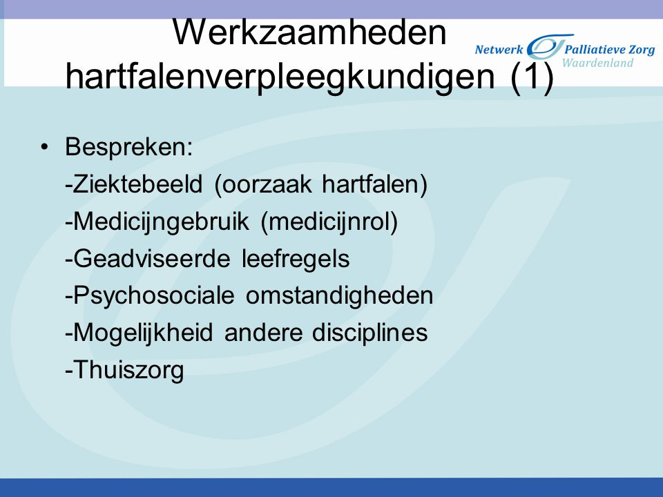 Werkzaamheden hartfalenverpleegkundigen (1) Bespreken: -Ziektebeeld (oorzaak hartfalen) -Medicijngebruik (medicijnrol) -Geadviseerde leefregels -Psych
