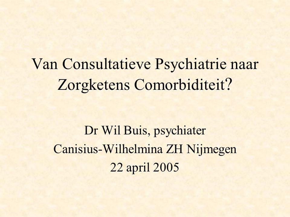 Van Consultatieve Psychiatrie naar Zorgketens Comorbiditeit ? Dr Wil Buis, psychiater Canisius-Wilhelmina ZH Nijmegen 22 april 2005