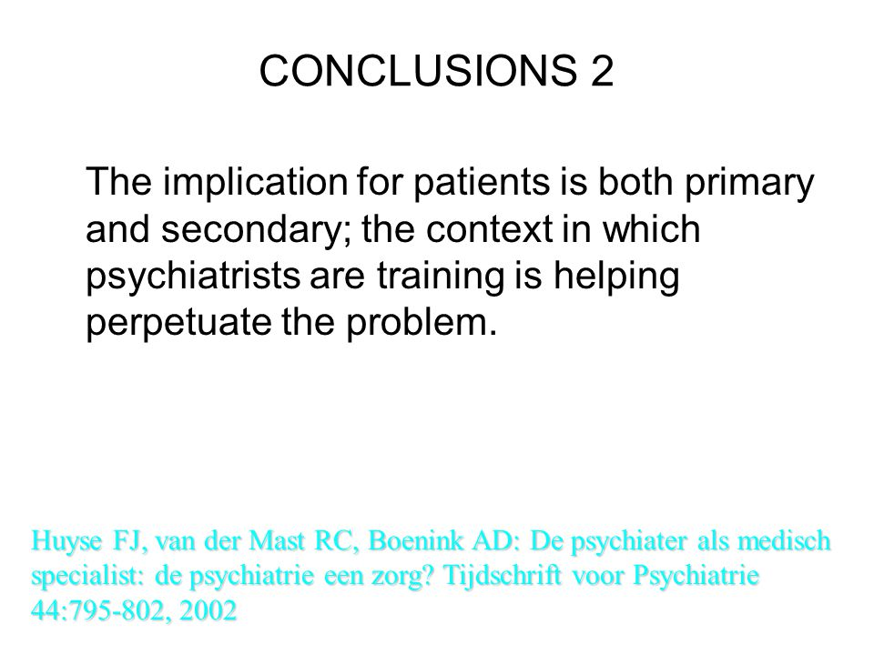 CONCLUSIONS 2 The implication for patients is both primary and secondary; the context in which psychiatrists are training is helping perpetuate the pr